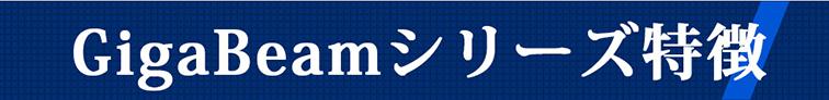 GigaBeamシリーズ特徴